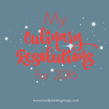 My Six Culinary Resolutions for 2016 - Find your inspiration at MealPlanningMagic.com